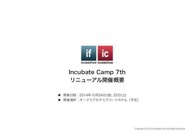 Incubate Camp 7th リニューアル開催概要 n 開催日程:2014年10月24日(金), 25日(土) n 開催場所:オークラアカデミアパークホテル(予定) Copyright (C) 2014 Incubate Fund...