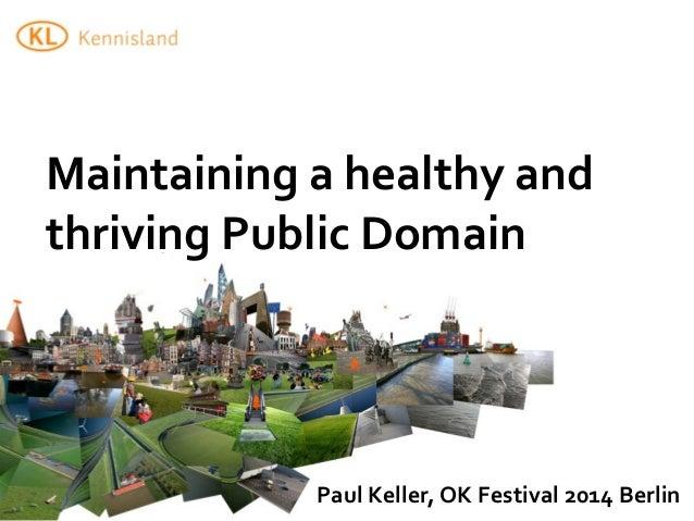 Maintaining  a  healthy  and   thriving  Public  Domain   Paul  Keller,  OK  Festival  2014  Berlin