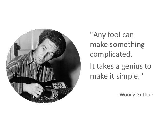 """Any fool can make something complicated. It takes a genius to make it simple."" -Woody Guthrie"