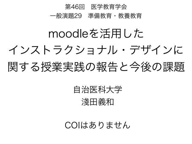 moodleを活用した インストラクショナル・デザインに 関する授業実践の報告と今後の課題 自治医科大学 淺田義和 第46回医学教育学会 一般演題29準備教育・教養教育 COIはありません