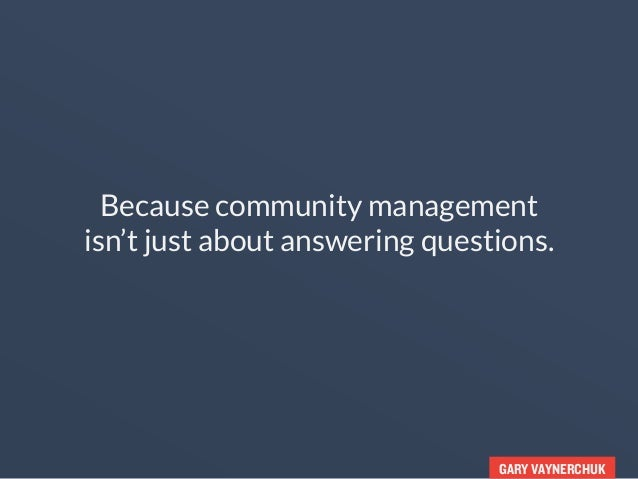 GARY VAYNERCHUK Because community management isn't just about answering questions.