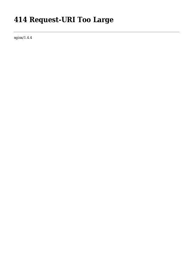 414 Request-URI Too Large nginx/1.4.4