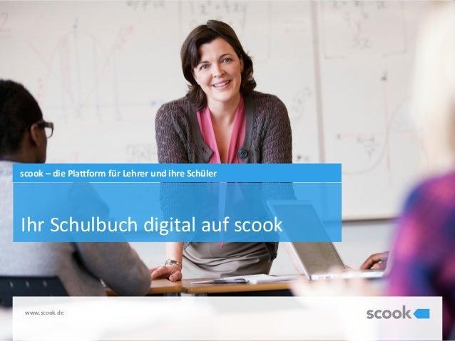 www.scook.de Ihr Schulbuch digital auf scook scook – die Plattform für Lehrer und ihre Schüler