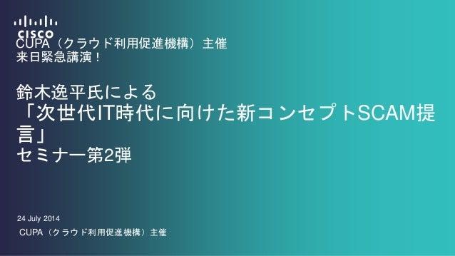 CUPA(クラウド利用促進機構)主催 来日緊急講演! 鈴木逸平氏による 「次世代IT時代に向けた新コンセプトSCAM提 言」 セミナー第2弾 24 July 2014 CUPA(クラウド利用促進機構)主催