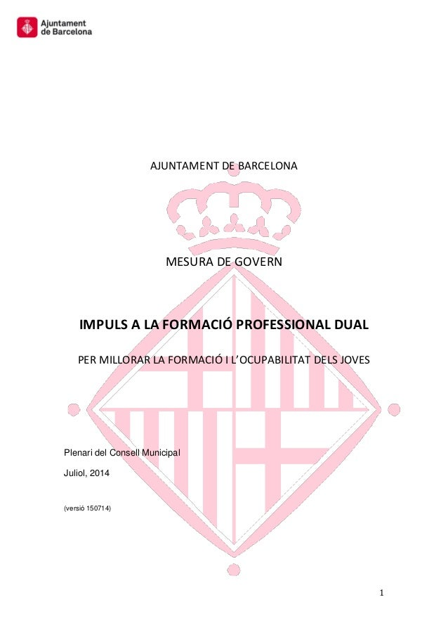 1 AJUNTAMENT DE BARCELONA MESURA DE GOVERN IMPULS A LA FORMACIÓ PROFESSIONAL DUAL PER MILLORAR LA FORMACIÓ I L'OCUPABILITA...