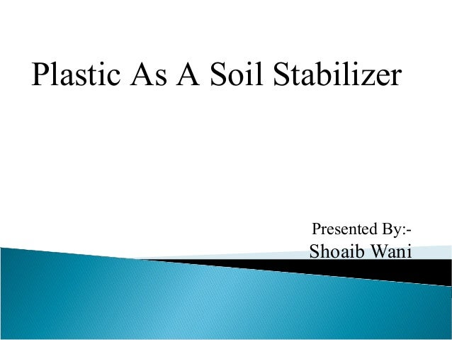 Presented By:- Shoaib Wani Plastic As A Soil Stabilizer
