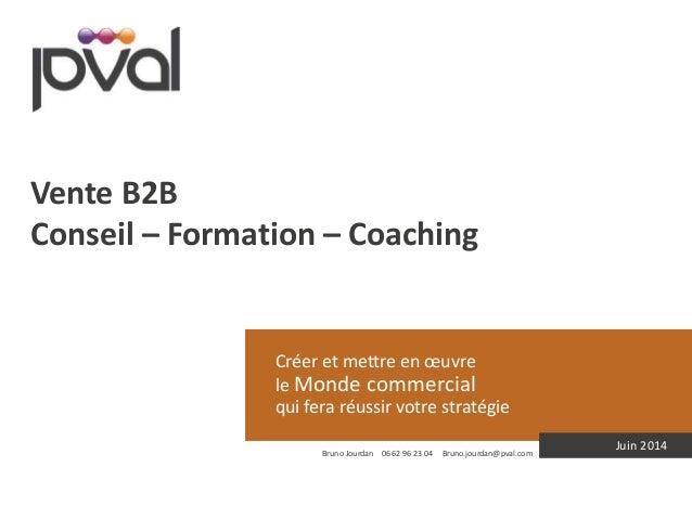 Créer et mettre en oeuvre  le Monde commercial  qui fera réussir votre stratégie  Juin 2014  Vente B2B  Conseil – Formatio...