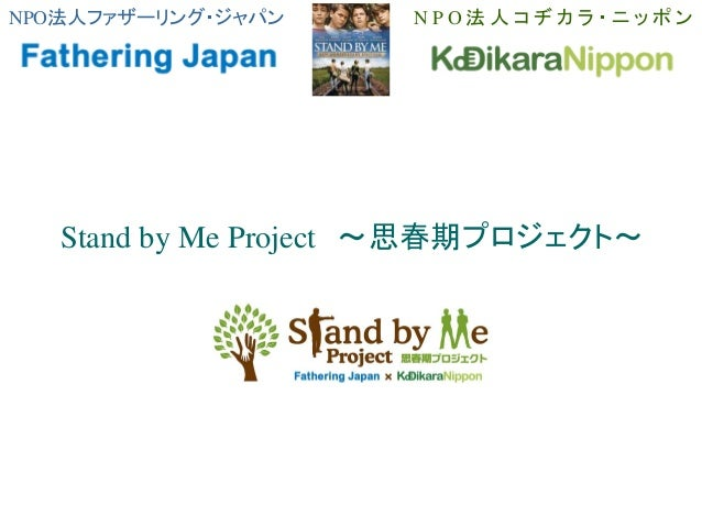 NPO法人ファザーリング・ジャパン N P O 法 人 コ ヂ カ ラ ・ ニ ッ ポ ン Stand by Me Project ~思春期プロジェクト~