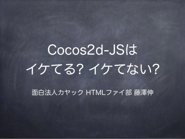 Cocos2d-JSは イケてる? イケてない? 面白法人カヤック HTMLファイ部 藤澤伸