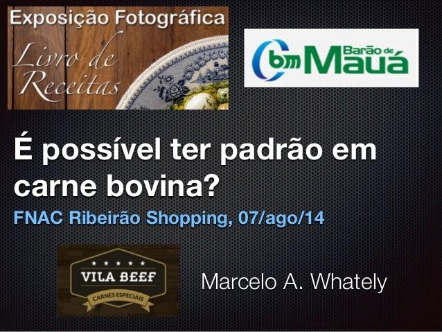 É possível ter padrão em carne bovina? FNAC Ribeirão Shopping, 07/ago/14 Marcelo A. Whately