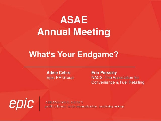 ASAE Annual Meeting What's Your Endgame? Adele Cehrs Epic PR Group Erin Pressley NACS: The Association for Convenience & F...