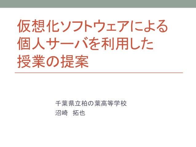 仮想化ソフトウェアによる 個人サーバを利用した 授業の提案 千葉県立柏の葉高等学校 沼崎 拓也