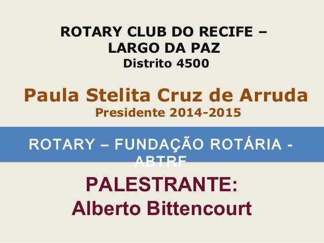 ROTARY – FUNDAÇÃO ROTÁRIA - ABTRF ROTARY CLUB DO RECIFE – LARGO DA PAZ Distrito 4500 Paula Stelita Cruz de Arruda Presiden...