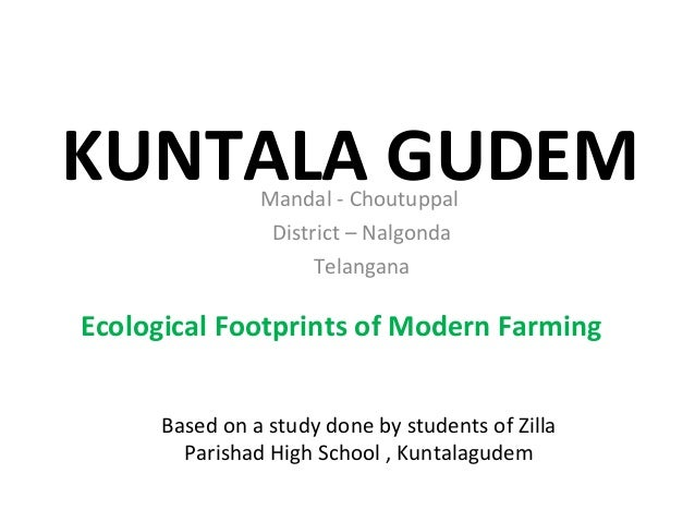 KUNTALA GUDEM Ecological Footprints of Modern Farming Based on a study done by students of Zilla Parishad High School , Ku...
