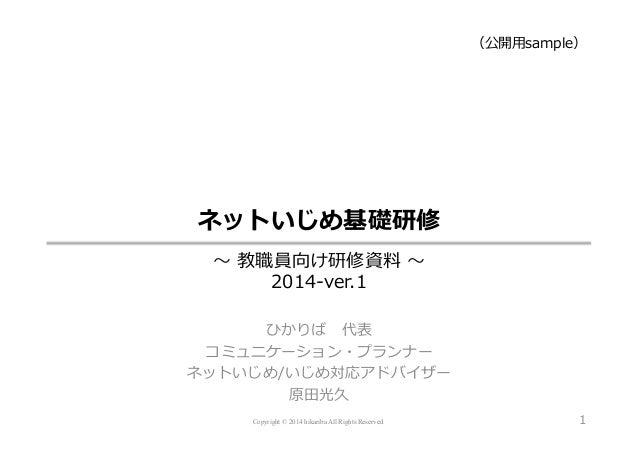 Copyright © 2014 hikariba All Rights Reserved ネットいじめ基礎研修 〜~ 教職員向け研修資料料 〜~ 2014-‐‑‒ver.1 ひかりば 代表 コミュニケーション・プランナー ネットいじめ/...