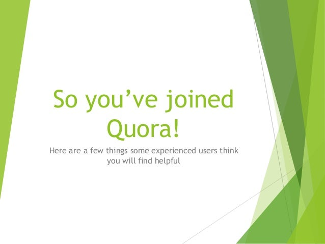 So you've joined  Quora!  Here are a few things some experienced users think  you will find helpful