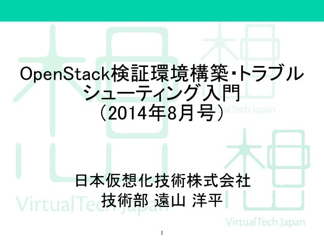 OpenStack検証環境構築・トラブル シューティング入門 (2014年8月号) 日本仮想化技術株式会社 技術部 遠山 洋平 1