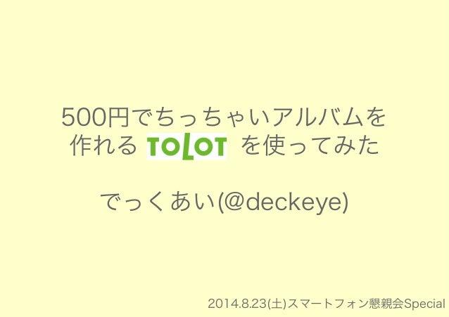 500円でちっちゃいアルバムを  作れる「tolot」を使ってみた  でっくあい(@deckeye)  2014.8.23(土)スマートフォン懇親会Special