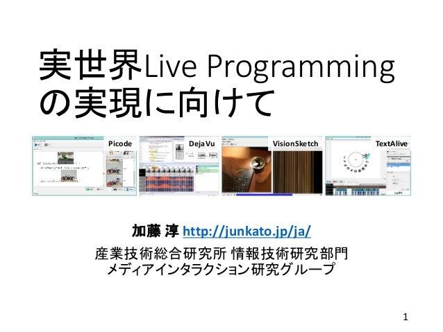 実世界Live Programming の実現に向けて 加藤 淳 http://junkato.jp/ja/ 産業技術総合研究所 情報技術研究部門 メディアインタラクション研究グループ Picode DejaVu VisionSketch Te...