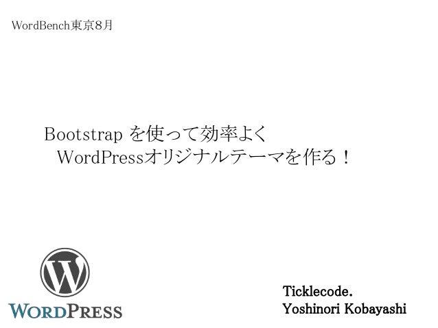 Bootstrap を使って効率よく WordPressオリジナルテーマを作る! WordBench東京8月 Ticklecode. Yoshinori Kobayashi
