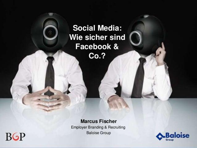 Wir machen Sie sicherer. Social Media: Wie sicher sind Facebook & Co.? Marcus Fischer Employer Branding & Recruiting Baloi...