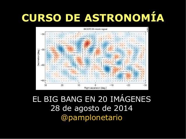 CURSO DE ASTRONOMÍA  EL BIG BANG EN 20 IMÁGENES  28 de agosto de 2014  @pamplonetario