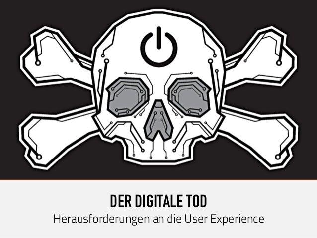 DER DIGITALE TOD Herausforderungen an die User Experience