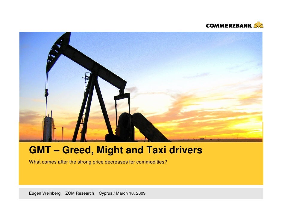 GMT – Greed, Might and Taxi drivers What comes after the strong price decreases for commodities?     Eugen Weinberg   ZCM ...