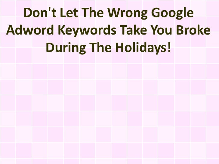Dont Let The Wrong GoogleAdword Keywords Take You Broke     During The Holidays!