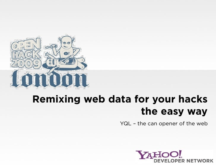 Remixing web data for your hacks                    the easy way                 YQL – the can opener of the web