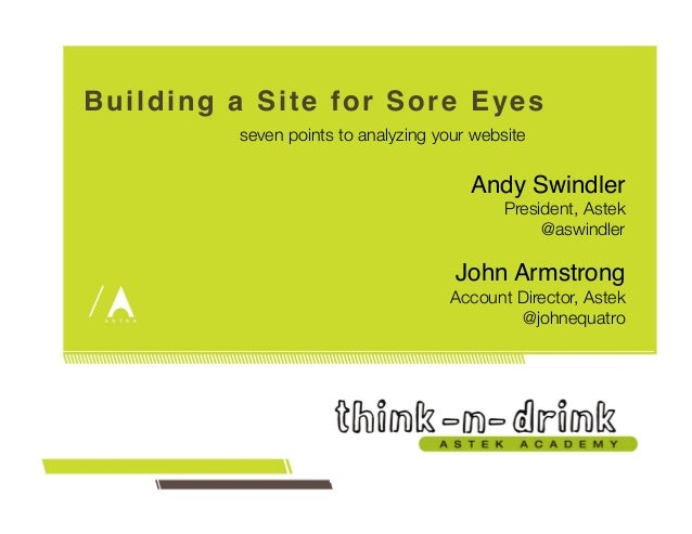 Building a Site for Sore Eyes!  seven points to analyzing your website  Andy Swindler!  President, Astek  @aswindler  John...