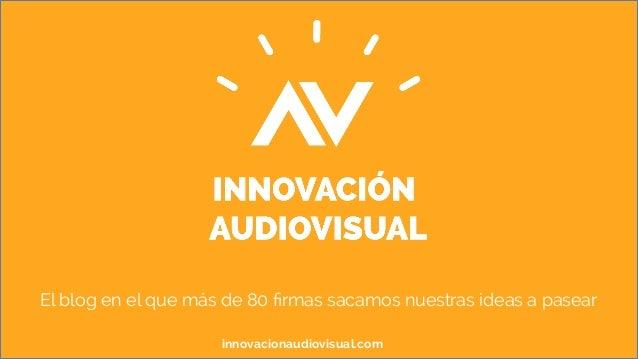 El blog en el que más de 80 firmas sacamos nuestras ideas a pasear  innovacionaudiovisual.com