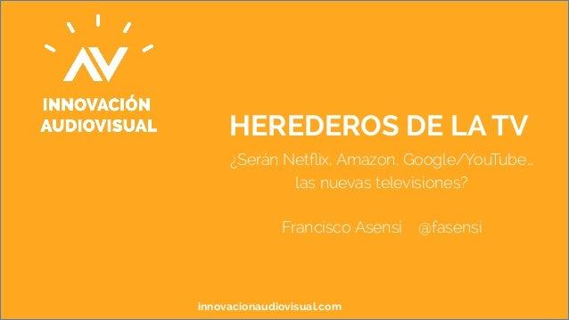 HEREDEROS DE LA TV  ¿Serán Netflix, Amazon, Google/YouTube…  las nuevas televisiones?  Francisco Asensi @fasensi  innovaci...