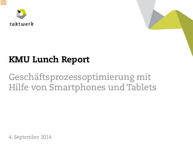 taktwerk  KMU Lunch Report  Geschäftsprozessoptimierung mit Hilfe von Smartphones und Tablets  4. September 2014