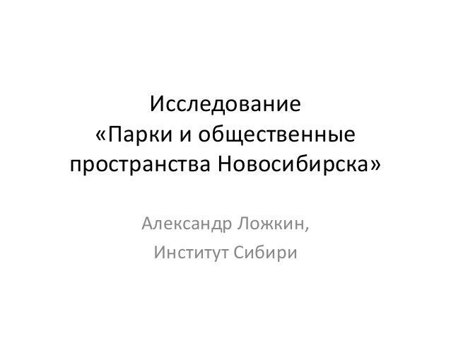Исследование  «Парки и общественные  пространства Новосибирска»  Александр Ложкин,  Институт Сибири