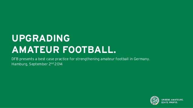 UPGRADING AMATEUR FOOTBALL. DFB presents a best case practice for strengthening amateur football in Germany. Hamburg, Sept...