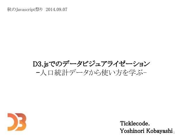 D3.jsでのデータビジュアライゼーション  -人口統計データから使い方を学ぶ-  Ticklecode.  Yoshinori Kobayashi  秋のJavascript祭り2014.09.07  1