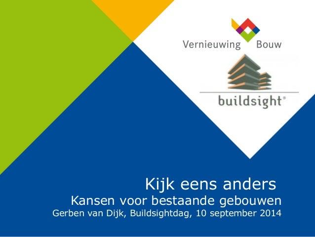 Kijk eens anders Kansen voor bestaande gebouwen Gerben van Dijk, Buildsightdag, 10 september 2014