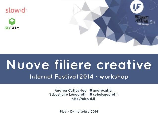 Nuove filiere creative  Internet Festival 2014 - workshop  Andrea Cattabriga @andrecatta  Sebastiano Longaretti @sebalonga...
