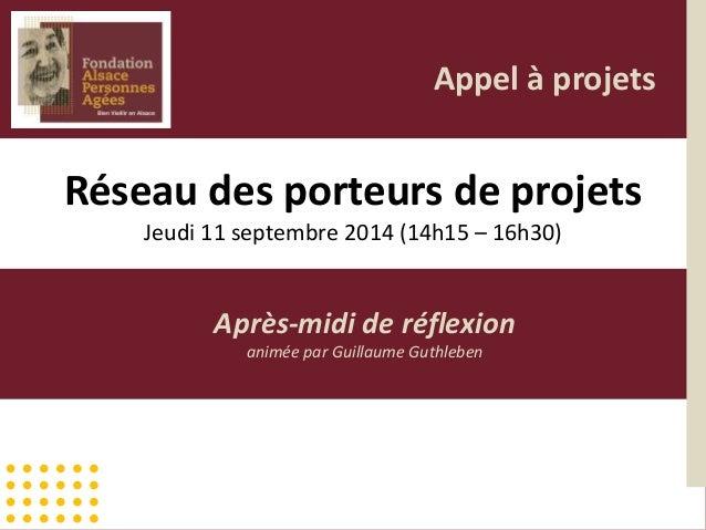 Réseau des porteurs de projets Jeudi 11 septembre 2014 (14h15 – 16h30) Après-midi de réflexion animée par Guillaume Guthle...