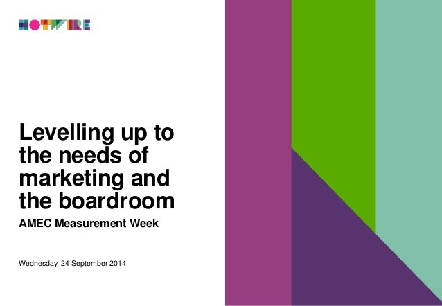 Levelling up to  the needs of  marketing and  the boardroom  AMEC Measurement Week  Wednesday, 24 September 2014