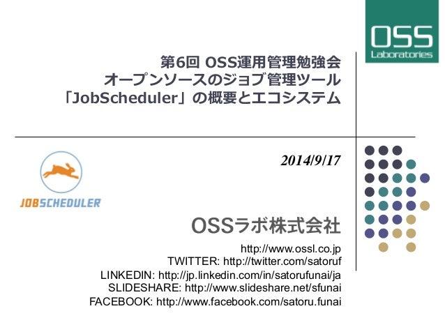 第6回 OSS運⽤用管理勉強会  オープンソースのジョブ管理ツール  「JobScheduler」の概要とエコシステム  2014/9/17  http://www.ossl.co.jp  TWITTER: http://twitter.com...