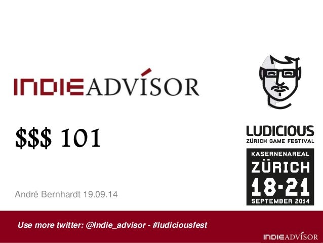 $$$ 101  André Bernhardt 19.09.14  Use more twitter: @Indie_advisor - #ludiciousfest