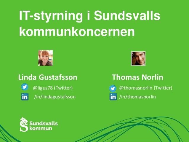 IT-styrning i Sundsvalls  kommunkoncernen  Linda Gustafsson  @ligus78 (Twitter)  /in/lindagustafsson  Thomas Norlin  @thom...