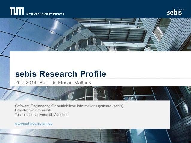 sebis Research Profile  20.7.2014, Prof. Dr. Florian Matthes  Software Engineering für betriebliche Informationssysteme (s...