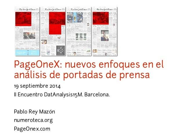 PageOneX: nuevos enfoques en el  análisis de portadas de prensa  19 septiembre 2014  II Encuentro DatAnalysis15M. Barcelon...
