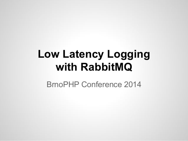 Low Latency Logging  with RabbitMQ  BrnoPHP Conference 2014