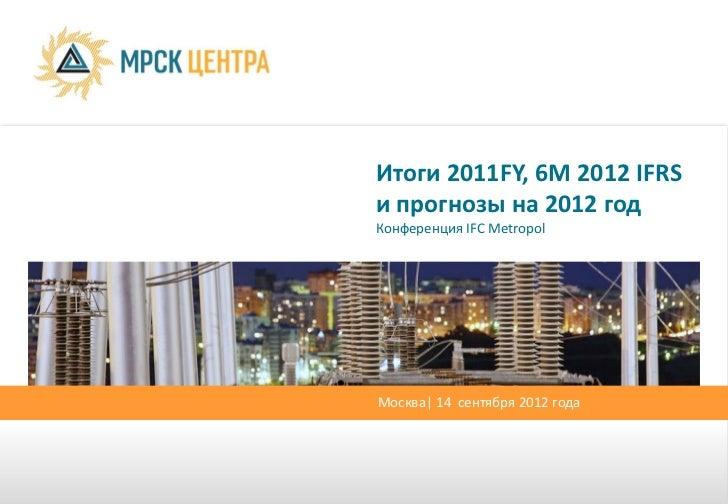 Итоги 2011FY, 6М 2012 IFRSи прогнозы на 2012 годКонференция IFC MetropolМосква| 14 сентября 2012 года