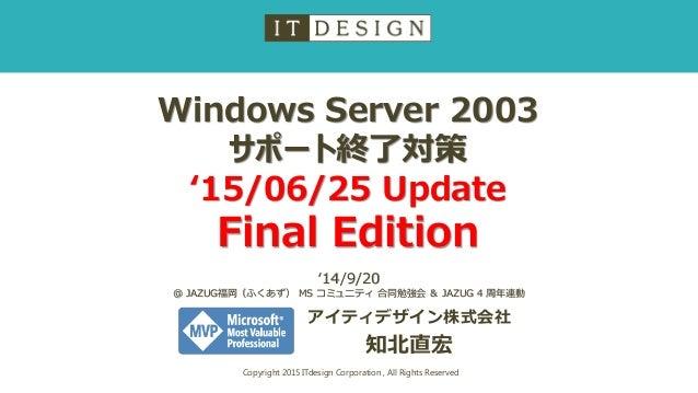 Windows Server 2003 サポート終了対策 '15/06/25 Update Final Edition アイティデザイン株式会社 知北直宏 Copyright 2015 ITdesign Corporation , All Ri...