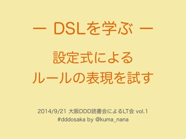 ー DSLを学ぶ ー  設定式による  ルールの表現を試す  2014/9/21 大阪DDD読書会によるLT会 vol.1  #dddosaka by @kuma_nana